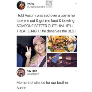 F: booby  @JessicaaDNK  i told Austin i was sad over a boy & he  took me out & got me food & bowling  SOMEONE BETTER CUFF HIM HE'LL  TREAT U RIGHT he deserves the BEST  ALAXY D  VA  Kay-gan  @kaegann  Moment of silence for our brother  Austin. F
