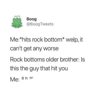 Brother, Rock, and Rock Bottom: Boog  @Boog Tweets  Me: hits rock bottom* welp, it  can't get any worse  Rock bottoms older brother: Is  this the guy that hit you  Me: 0 h no