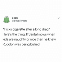 Kids, Santa, and Relatable: Boog  @BoogTweets  Flicks cigarette after a long drag*  Here's the thing. If Santa knows when  kids are naughty or nice then he knew  Rudolph was being bullied here's the thing.