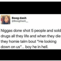 "Drugs, Homie, and Memes: Boog dash  @Boog Dash  Niggas done shot 5 people and sold  drugs all they life and when they die  they homie talm bout ""He looking  down on us""... boy he in hell. LMAOOO but errbody follow my nigga @killshell that roast on Nick comin at 10pm EASTERN TIME 😈😈😈😈"