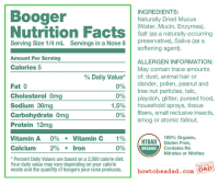 Anaconda, Food, and Omg: Booger  Nutrition Fa  INGREDIENTS:  Naturally Dried Mucus  (Water, Mucin, Enzymes),  Salt (as a naturally occurring  Serving Size 1/4 mL  Servings in a Nose 8 preservative), Saliva (as a  softening agent)  Amount Per Serving  Calories 5  ALLERGEN INFORMATION:  May contain trace amounts  of: dust, animal hair or  dander, pollen, peanut and  tree nut particles, talc,  playdoh, glitter, pureed food  household sprays, tissue  fibers, small reclusive insects,  smog or atomic fallout.  % Daily Value* |  Fat 0  Cholesterol Omg  Sodium 36mg  Carbohydrate Omg  Protein 12mg  0%  0%  1.5%  0%  |  100% Organic,  Vitamin A 0%. Vitamin C 1%  Calcium 2%.lron  HTBAD) Gluten Free,  ORGANIC  0%  Contains No  Nitrates or Nitrites  * Percent Daily Values are based on a 2,000 calorie diet.  Your daily value may vary depending on your calorie  needs and the quantity of boogers your nose produces.  HOW T3 BE A  howtobeadad.comD <p>Organic booger isnutritious.</p>
