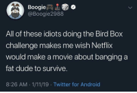 really makes you think: Boogie  @Boogie2988  All of these idiots doing the Bird Box  challenge makes me wish Netflix  would make a movie about banging a  fat dude to survive.  8:26 AM 1/11/19 Twitter for Android really makes you think