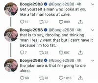 Being Alone, Cake, and Fat: Boogie2988 @Boogie2988.4hv  Get yourself a man who looks at you  like a fat man looks at cake.  Boogie2988 @Boogie2988.4hv  that is to say, drooling and thinking  'man i really want that but i can't have it  because i'm too fat  Boogie2988 @Boogie2988.4hv  the joke here is that i'm going to die  alone.  989 t78 1.015 T me irl