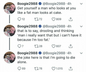 Being Alone, Dank, and Memes: Boogie2988 @Boogie2988.4hv  Get yourself a man who looks at you  like a fat man looks at cake.  Boogie2988 @Boogie2988.4hv  that is to say, drooling and thinking  'man i really want that but i can't have it  because i'm too fat  Boogie2988 @Boogie2988.4hv  the joke here is that i'm going to die  alone.  989 t78 1.015 T me irl by inxrx8 FOLLOW HERE 4 MORE MEMES.