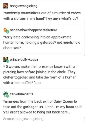 Gatorade, Prince, and Queen: boogiewoogieking  randomly materializes out of a murder of crows  with a slurpee in my hand* hey guys what's up?  neednothavehappenedtobetrue  *forty bats coalescing into an approximate  human form, holding a gatorade* not much, how  about you?  prince-bully-koopa  *5 wolves make their presence known with a  piercing how before joining in the circle. They  clutter together, and take the form of a human  with a iced coffee* 'sup.  catwithbenefits  *emerges from the back exit of Dairy Queen to  take out the garbagex uh. uhhh.. m-my boss said  y'all aren't allowed to hang out back here...  Source: boogiewoogieking Last dump.
