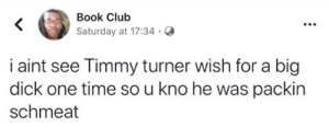 Big Dick, Club, and Timmy Turner: Book Club  Saturday at 17:34  i aint see Timmy turner wish for a big  dick one time so u kno he was packin  schmeat