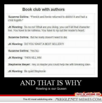 """Club, Memes, and Queen: Book club with authors  Suzanne Collins: """"Finnick and Annie returned to district 4 and had a  child togeth-  JK Rowling: No no no! What are you doing, you can't let that character  live. You have to be ruthless. You have to rip out the reader's heart.  Suzanne Collins: But he really doesn't need to die  JK Rowling: DO YOU WANT A BEST SELLER?!  Suzanne Collins: Yes bu  JK Rowling: THEN KILL HIM  Stephenie Meyer: Hey Jo maybe you could help me with breaking daw-  JK Rowling: Be quiet Stephenie  AND THAT IS WHY  Rowling is our Queen  TASTE OF AWESOME.COM  The #2 most addicting site  MUGGLENET MEMES.COM <p>And this is why J.K. Rowling is our Queen <a href=""""http://ift.tt/1AGPeyA"""">http://ift.tt/1AGPeyA</a></p>"""