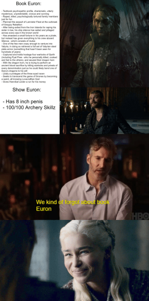 Boo, Crazy, and Family: Book Euron:  - Textbook psychopathic profile, charismatic, utterly  mysterious, unpredictable, vicious and cunning  - Raped, killed, psychologically tortured family members  just for fun  Planned the assault of Lannister Fleet at the outbreak  of Greyjoy Rebellion  After being exiled from the Iron Islands for raping his  sister in law, his ship silence has sailed and pillaged  across every sea in the known world  - Has amassed a small fortune in his years as a pirate,  but instead has given everything to his crew aboard  Silence - which consists of mutes  One of the few men crazy enough to venture into  Valyria, in doing so retrieved a full set of Valyrian steel  plate armor (something that hasn't been seen for  hundreds of years)  - Captured and holds hostage four warlocks of Qarth  (including Pyat Pree - who he personally killed, cooked  and fed to the others), and seuzed their dragon horn  -With the dragon horn, he is trying to perform an  ancient blood sacrifice by killing warlocks and priests of  every denomination just so he could likely bend one of  Dany's dragons to his will  Likely a protegee of the three eyed raven  - Seeks to transcend the game of thrones by becoming  a weird, all knowing Lovecraftian God  - Gives Hannibal Lecter a run for his money  Show Euron:  - Has 8 inch penis  - 100/100 Archery Skillz  We kind of forgot about boo  Euron Book Euron Greyjoy vs. Show Euron Greyjoy