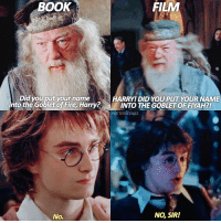 Dumbledore, Memes, and 🤖: BOOK  FILM  Did you put your name  HARRY DID YOU PUT YOUR NAME  nto the Goblet o Fire, Harry INTO THE GOBLET OF FYAH?!  POTTERSCENES  No, SIR!  No. [15.01.17] Remake of an older edit! I'm also so sleepy, guys. I cannot wait to sleep but I need to finish this chapter! — Q: Your thoughts on Dumbledore?