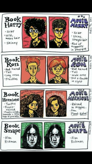 Nerd, Alan Rickman, and Book: Book  Harry  Scar  Wild  messy hair ok  Skinys  Scar  Shiny,  Straight hair  Kind o  nuggetty  i Physiq e  Book  Ron  SPIDERS  Red haired  Tall  Red haired d  Long nose  Freckles  Wide nos e  Not a freckle  Book  o u  ToothY  .Raised  by Muggles.  FrizzY-  Haifed  ron  Pretty enowh,  Planet Babe!  layer of evre nerd.  MATE YOV  Book  Snape  POIN  ERoM  HATE  ONE  Alan  Rickman  Rickman