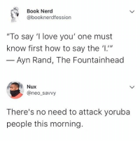 """🙆🙆🏿🙆🏽🙆🏾 Tag your Yoruba friends ⬇️⬇️⬇️ krakstvtrivia: Book Nerd  @booknerdfession  """"To say 'I love you' one must  know first how to say the '1.1""""  Ayn Rand, The Fountainhead  Nux  @neo_savvy  There's no need to attack yoruba  people this morning. 🙆🙆🏿🙆🏽🙆🏾 Tag your Yoruba friends ⬇️⬇️⬇️ krakstvtrivia"""