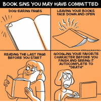 "Books, Memes, and Book: BOOK SiNS YOU MAY HAVE COMMiTTED  LEAVİNG YOUR BOOKS  FACE DOWN AND OPEN  DOG-EARİNG PAGES  MPATRİNOS/ BUZZFEED-  READİNG THE LAST PAGE  BEFORE YOU START  | GOOGLİNG YOUR FAVORITE  CHARACTER BEFORE You  FİNİSH AND SEEING İT  AUTOCOMPLETE TO  ""DEATH"" Please don't do any of these (@maritsapatrinos)"
