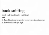 book nerd: book sniffing  book sniffing book] Snif-in  verb  1. breathing in the scent of a book; often done in secret  2. how book nerds get high