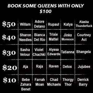 Anaconda, Alaska, and Bebe: BOOK SOME QUEENS WITH ONLY  $100  : Adore  Alaska  $50 i Willam | Delano,  Rupaul: Katya İThunderfuck  Sharon Bianca Trixie|Jinkx Courtney  Needles Del Rio Mattel Monsoon Act  SashaVioletAlyssa  Velour Chachki Edwards Tatianna Shangela  Aja Raja Raven DetoxJujubee  10 Bebe Farrah Chad Thorgy Derrick  Zahara Moan Michaels Thor Barry  Benet YOU HAVE TO USE ALL $100
