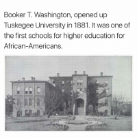 Memes, Booker T, and 🤖: Booker T. Washington, opened up  Tuskegee University in 1881. It was one of  the first schools for higher education for  African-Americans.