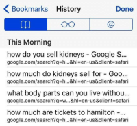 Google, google.com, and History: Bookmarks History  Done  This Morning  how do you sell kidneys Google S  google.com/search?q-h...&hl-en-us&client-safari  how much do kidneys sell for Goo...  google.com/search?q-h...&hl en-us&client safari  what body parts can you live withou  google.com/search?qw...&hl en-us&client-safari  how much are tickets to hamilton -  google.com/search?q-h...&hl-en-us&client-safari