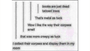 Books, Creepy, and Dank: books are just dead  tattoed trees  That's metal as fuck  Wow I like the way their corpses  smell  that was more creepy as fuck  I collect their corpses and display them in my  room I love books ;) by HeckenStop FOLLOW HERE 4 MORE MEMES.