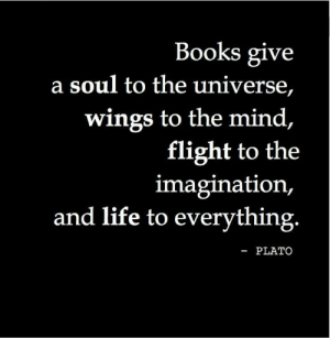 Life To: Books give  a soul to the universe,  wings to the mind,  flight to the  imagination,  and life to everything.  -PLATO