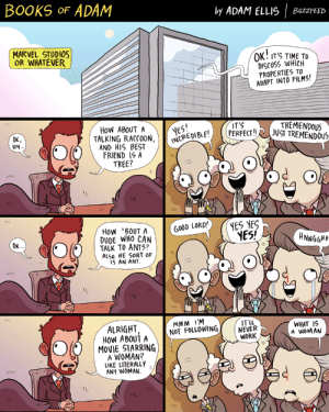 Best Friend, Books, and Dude: BOOKS oF ADAM  by ADAM ELLIS BuZzFEED  MARVEL STUDIOS  OR WHATEVER  OK IT TIME To  DISCUSS WHICH  PROPERTIES TO  ADAPT INTO FILMS!  How ABOUT A  TREMENDOUS  IBLE! PERFECT!JUST TREMENIulS  es  IT'S  OK,  UM  TALKING RACCOON,INCPE  NDOUS  AND HIS BEST  FRIEND IS A  TREE?  DUDE WHO CAN  'TALK TO ANTS?  ALSo HE SORT OF  NES!  HNNGGHH  OK..  ALRIGHT  MMM I'M  Tu  WHAT IS  A WOMAN  ABoUfANOT FOLLOWING  WORK  @IC )(C)  İ MOVIE. STARRING  A WOMAN?  LIKE LITERALLY  ANY WOMAN. buzzfeed:  c'mon now  (by @booksofadam)