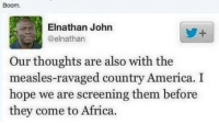 Maybe they should build a wall: Boom.  Elnathan John  @elnathan  Our thoughts are also with the  measles-ravaged country America. I  hope we are screening them before  they come to Africa. Maybe they should build a wall
