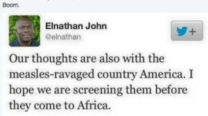 This definitely fits here by yash216 MORE MEMES: Boom.  Elnathan John  @elnathan  Our thoughts are also with the  measles-ravaged country America. I  hope we are screening them before  they come to Africa. This definitely fits here by yash216 MORE MEMES