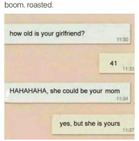 Dank, Moms, and Shit: boom. roasted  how old is your girlfriend?  1130  41  11:33  HAHAHAHA, she could be your mom  11:34  yes, but she is yours  11:37 Where the Cougar moms at shit I'm young but I want a mom to read me bed time story's 😭 ⬇️⬇️⬇️ Follow @icecoldsavage for more