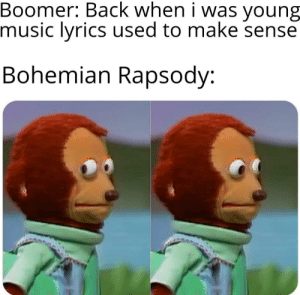Dank, Memes, and Music: Boomer: Back when i was  music lyrics used to make sense  young  Bohemian Rapsody: But that's alright, it's still a good song by ObungaIsWatchingYou MORE MEMES