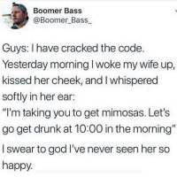 """Drunk, God, and Gym: Boomer Bass  @Boomer Bass  Guys: I have cracked the code  Yesterday morning I woke my wife up,  kissed her cheek, and I whispered  softly in her ear:  """"I'm taking you to get mimosas. Let's  go get drunk at 10:00 in the morning""""  l swear to god I've never seen her so  happy Better than going to the gym"""