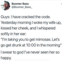 """Drunk, God, and Cracked: Boomer Bass  @Boomer Bass  Guys: I have cracked the code  Yesterday morning I woke my wife up,  kissed her cheek, and I whispered  softly in her ear:  """"I'm taking you to get mimosas. Let's  go get drunk at 10:00 in the morning""""  l swear to god I've never seen her so  happy What a great husband"""
