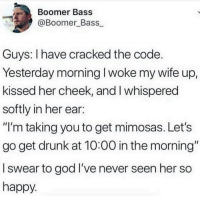 """Dank, Drunk, and God: Boomer Bass  @Boomer_Bass  Guys: I have cracked the code  Yesterday morning I woke my wife up,  kissed her cheek, and I whispered  softly in her ear:  """"I'm taking you to get mimosas. Let's  go get drunk at 10:00 in the morning""""  I swear to god I've never seen her so  happy"""
