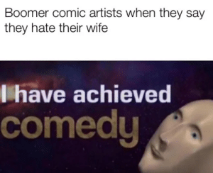 reddit: the front page of the internet: Boomer comic artists when they say  they hate their wife  have achieved  comedy reddit: the front page of the internet
