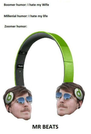 I'm sorry for what I have created.: Boomer humor: I hate my Wife  Millenial humor: I hate my life  Zoomer humor:  MR BEATS I'm sorry for what I have created.