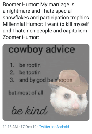 me irl: Boomer Humor: My marriage is  a nightmare and I hate special  snowflakes and participation trophies  Millennial Humor: I want to kill myself  and I hate rich people and capitalism  Zoomer Humor:  cowboy advice  1. be rootin  2. be tootin  and by god be shootin  3.  but most of all  be kind  11:13 AM : 17 Dec 19 · Twitter for Android me irl