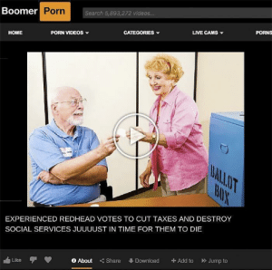Reddit, Shut Up, and Videos: Boomer Porn  Search 5,893,272 videos...  PORNS  LIVE CAMS  CATEGORIES  PORN VIDEOS  НОME  BALLOT  BUX  EXPERIENCED REDHEAD VOTES TO CUT TAXES AND DESTROY  SOCIAL SERVICES JUUUUST IN TIME FOR THEM TO DIE  Jump to  +Add to  Download  <Share  O About  Like shut up boomer