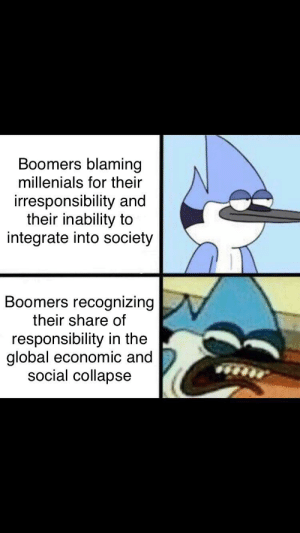 Reddit, Responsibility, and Society: Boomers blaming  millenials for their  irresponsibility and  their inability to  integrate into society  Boomers recognizing  their share of  responsibility in the  global economic and  social collapse DAMN IT STUPID YOUNG PEOPLE