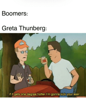 Any market for woke KOTH memes? via /r/MemeEconomy https://ift.tt/35pYwpd: Boomers:  Greta Thunberg:  ...if it gets one degree hotter I'm gonna kick your ass! Any market for woke KOTH memes? via /r/MemeEconomy https://ift.tt/35pYwpd