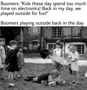 "When I was your age!: Boomers: ""Kids these day spend too much  time on electronics! Back in my day, we  played outside for fun!""  Boomers playing outside back in the day: When I was your age!"