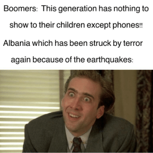 Children, Reddit, and Albania: Boomers: This generation has nothing to  show to their children except phones!!  Albania which has been struck by terror  again because of the earthquakes: I'm scared