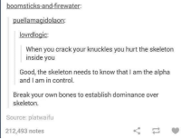 Bones, Control, and Break: boomsticks-and-firewater  puellamagidolaon  lovrdlogic  When you crack your knuckles you hurt the skeleton  inside you  Good, the skeleton needs to know that I am the alpha  and I am in control.  Break your own bones to establish dominance over  skeleton.  Source: platwaifu  212,493 notes  ㄑㄧㄚ Assert your dominance!