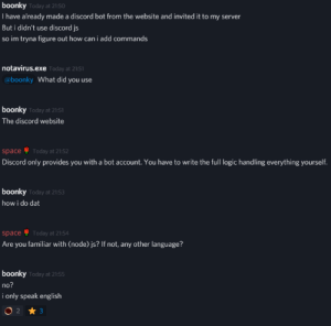 Logic, Sorry, and Space: boonky Today at 21:50  T have already made a discord bot from the website and invited it to my server  But i didn't use discord js  so im tryna figure out how can i add commands  notavirus.exe Today at 21:51  @boonky What did you use  boonky Today at 21-51  The discord website  Today at 21:52  space  Discord only provides you with a bot account. You have to write the full logic handling everything yourself.  boonky Today at 21:53  how i do dat  Today at 21:54  space  Are you familiar with (node) js? If not, any other language?  boonky Today at 21:55  no?  i only speak english  O 2 3 Sorry I only speak english