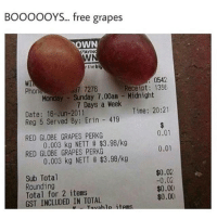 Memes, Receipt, and 🤖: BOOOOOYS... free grapes  OWN  AYIN  r the bl  0542  WI  Receipt 135E  Phon  ad7 7276  Monday Sunday 7.00an Midnight  7 Days a Week  Time: 20:21  Date: 16-Jun-2011  Reg 5 Served By Erin 419  0.01  RED GLOBE GRAPES PERKG  0.003 kg NETT d $3.98/kg  0.01  RED GLOBE GRAPES PERKG  0.003 kg NETT 8 $3.98/kg  $0.02  Sub Total  -0.02  Rounding  $0.00  Total for 2 items  $0.0(I  GST INCLUDED IN TOTAL