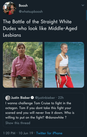 Iphone, Justin Bieber, and Lesbians: Boosh  21  @whatsupboosh  The Battle of the Straight White  Dudes who look like Middle-Aged  Lesbians  Justin Bieber  @justinbieber 22h  wanna challenge Tom Cruise to fight in the  octagon. Tom if you dont take this fight your  scared and you will never live it down. Who is  willing to put on the fight? @danawhite?  Show this thread  1:20 PM 10 Jun 19 Twitter for iPhone Take your bets
