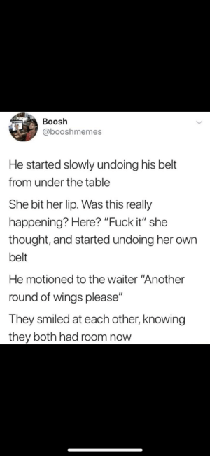 """Fuck, Wings, and Fuck It: Boosh  @booshmemes  He started slowly undoing his belt  from under the table  She bit her lip. Was this really  happening? Here? """"Fuck it"""" she  thought, and started undoing her own  belt  He motioned to the waiter """"Another  round of wings please""""  They smiled at each other, knowing  they both had room now"""