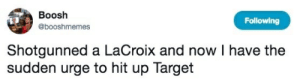 Target, Following, and Now: Boosh  Following  @booshmemes  Shotgunned a LaCroix and now I have the  sudden urge to hit up Target