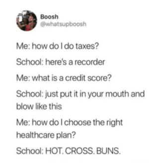 School, Taxes, and Credit Score: Boosh  @whatsupboosh  Me: how do I do taxes?  School: here's a recorder  Me: what is a credit score?  School: just put it in your mouth and  blow like this  Me: how do I choose the right  healthcare plan?  School: HOT.CROSS. BUNS Public school is fucked