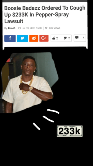 Time to pay the cougher: Boosie Badazz Ordered To Cough  Up $233K In Pepper-Spray  Lawsuit  By Aida C. O Jul 03, 2019 15:09 13K Views  G+ 2  f  2  233k  LO Time to pay the cougher