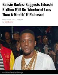"""Boosie Badazz, Prince, and Boosie: Boosie Badazz Suggests Tekashi  6ix9ine Will Be """"Murdered Less  Than A Month"""" If Released  February 16, 2019 1 9:58 AM  by Kyle Eustice  Prince Williams/Wirelmage"""