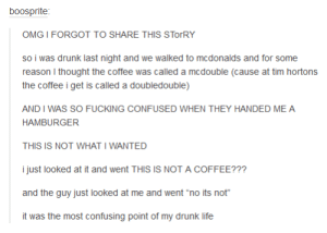 """Probably Canadianomg-humor.tumblr.com: boosprite:  OMG I FORGOT TO SHARE THIS STORRY  so i was drunk last night and we walked to mcdonalds and for some  reason I thought the coffee was called a mcdouble (cause at tim hortons  the coffee i get is called a doubledouble)  AND I WAS SO FUCKING CONFUSED WHEN THEY HANDED ME A  HAMBURGER  THIS IS NOT WHAT I WANTED  i just looked at it and went THIS IS NOT A COFFEE???  and the guy just looked at me and went """"no its not""""  it was the most confusing point of my drunk life Probably Canadianomg-humor.tumblr.com"""
