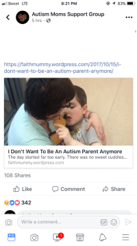 "Children, Crying, and Gif: Boost LTE  8:21 PM  83%  Autism Moms Support Group  5 hrs.  https://faithmummy.wordpress.com/2017/10/15/i-  dont-want-to-be-an-autism-parent-anymore/  I Don't Want To Be An Autism Parent Anymore  The day started far too early. There was no sweet cuddles..  faithmummy.wordpress.com  108 Shares  Like  Comment  Share  342  ( Write a comment  GIF theconcealedweapon: criticalalexandrite:  girl0fglassx: It's this type of stuff right here that keeps me from being able to relate to parents of autistic children. The comments all say ""I didn't sign up for this."" Well you know what? You did. I did. The moment you conceived your child, you signed up for whatever that child would grow to be. You think it's hard for YOU? Imagine how hard it is for THEM. You feel sorry for yourself because you ""wake up to screaming every single day""? Feel sorry for the human being who wakes up screaming every day, because they're crying for a reason. You don't want to change your child or feed your child beyond toddlerhood? Then WHY did you become a parent? Why would you take the 1 in 68 chance, if you don't want the chances of having an autistic child? If you resent your child this much, go fuck yourself. If you treat your autistic relatives like this or treat other autistic people like this you're an ableist monster, whether you have autism too or not.  When you have a child, you ""signed up for"" whatever that child ends up being. You don't get to have some preconceived idea of who you want your child to be then resent your child for not being exactly that."