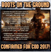 "Memes, Call of Duty, and 🤖: BOOTS ON THE GROUND  activision blizzard cfos exact quote on  call of Duty 2017: traditional combat will  once again take center stage.  activision CEO saus in the  2017 title they  have balance between staying true to  Community requests innovation in  perfect harmony.  Olot of innovation, but it has traditional  combat that our fans love. game has been  in dev for over 2 years now. reveal soon  sledgehammer: ""we're honored excited  to bring this year's callofduty to fans  everywhere! It's our biggest achievement  as game makers. much more to come.""  CONFIRMED FOR COD 2017! Boots on the ground CONFIRMED by Activision and Sledgehammer!😍🔥😍🔥😍- 👥tag a friend👥 ❤️5000 likes?❤️ follow🤖 ⬆️check out the link in my bio⬆️ 🔔turn on post notifications🔔 CoD BattleField1 BlackOps3 BlackOps Treyarch MWR callofduty InfiniteWarfare MWRemastered Sabotage Zombies CallofDutyIW InfinityWard PS4 PlayStation RaveInTheRedwoods xbox XboxOne BF1 BO3 CoD4 Gamer DLC ModernWarfare Activision ModernWarfareRemastered IWSabotage Game Gaming BattleField"